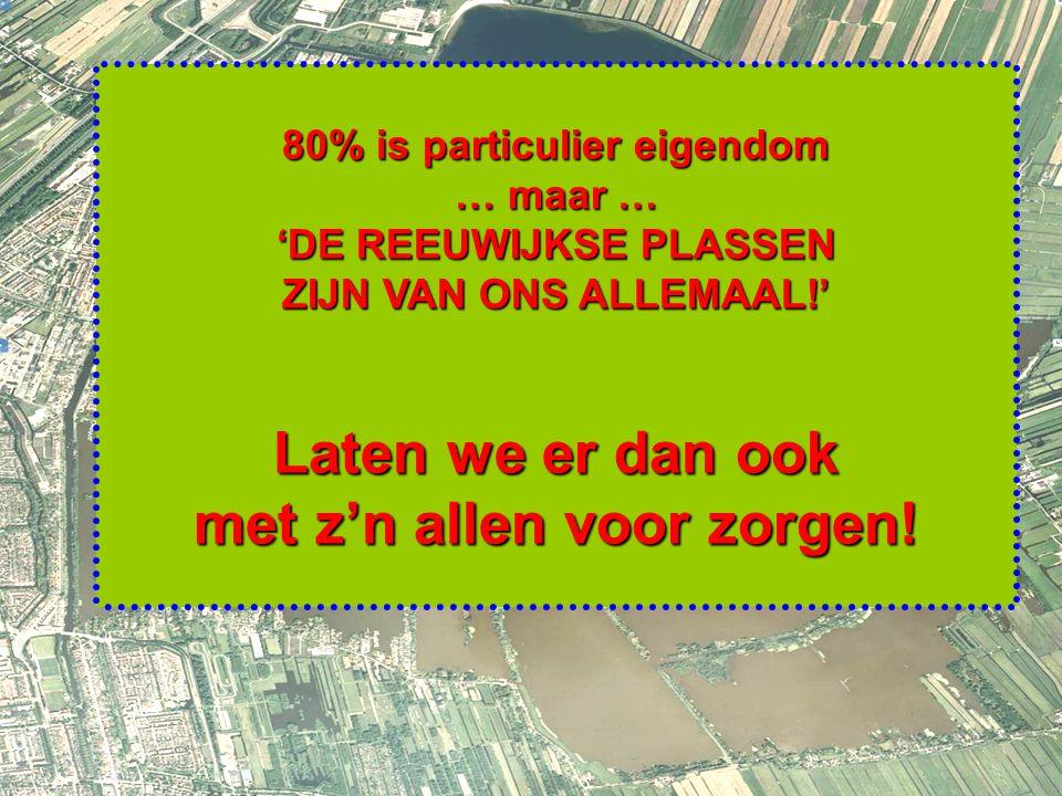 9 80% is particulier eigendom … maar … 'DE REEUWIJKSE PLASSEN ZIJN VAN ONS ALLEMAAL!' Laten we er dan ook met z'n allen voor zorgen!