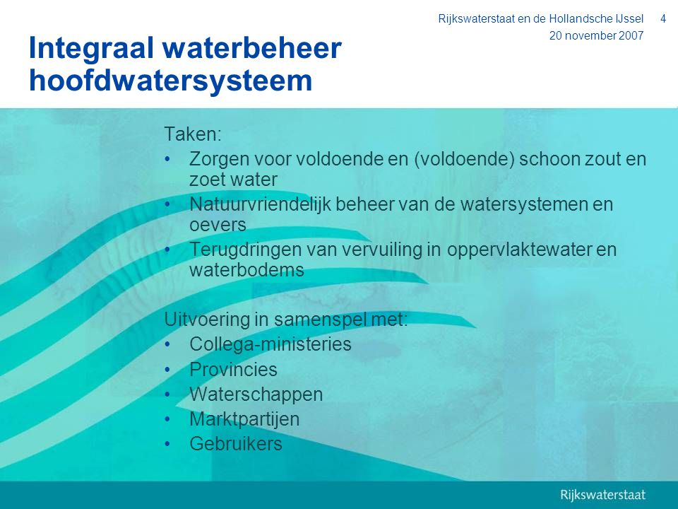 20 november 2007 Rijkswaterstaat en de Hollandsche IJssel4 Integraal waterbeheer hoofdwatersysteem Taken: Zorgen voor voldoende en (voldoende) schoon