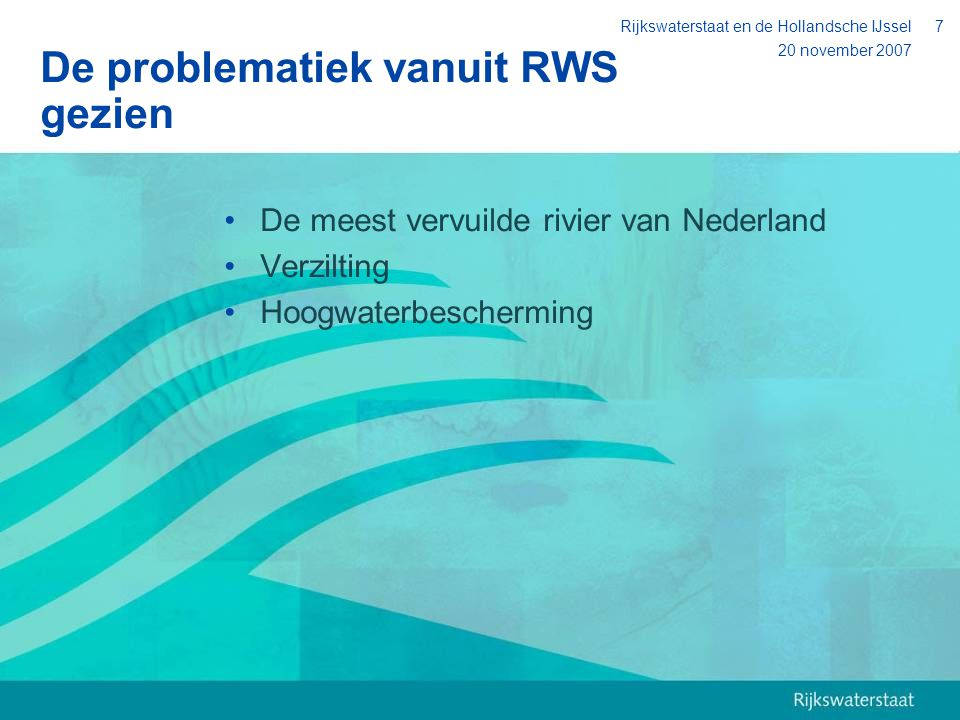 20 november 2007 Rijkswaterstaat en de Hollandsche IJssel7 De problematiek vanuit RWS gezien De meest vervuilde rivier van Nederland Verzilting Hoogwa