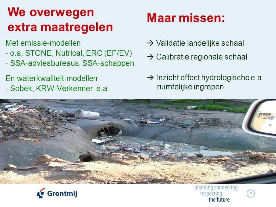 9 We overwegen extra maatregelen Met emissie-modellen - o.a. STONE, Nutrical, ERC (EF/EV) - SSA-adviesbureaus, SSA-schappen En waterkwaliteit-modellen