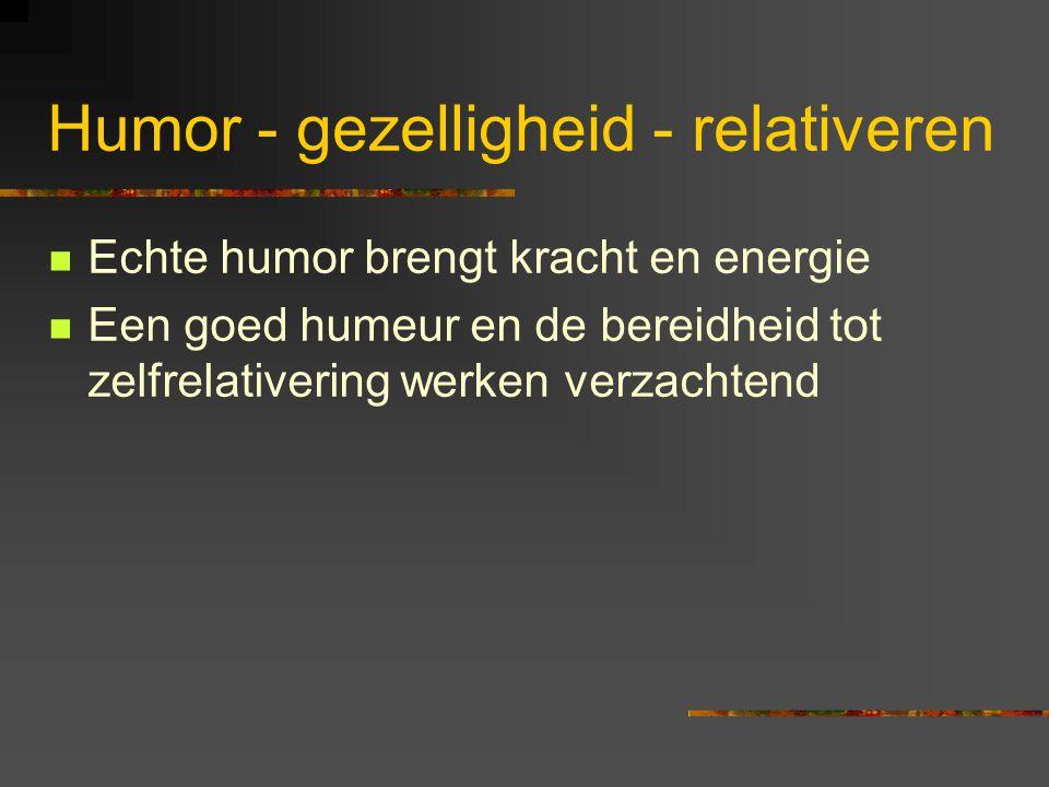 Humor - gezelligheid - relativeren Echte humor brengt kracht en energie Een goed humeur en de bereidheid tot zelfrelativering werken verzachtend