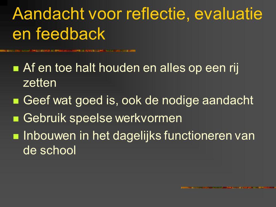 Aandacht voor reflectie, evaluatie en feedback Af en toe halt houden en alles op een rij zetten Geef wat goed is, ook de nodige aandacht Gebruik speel
