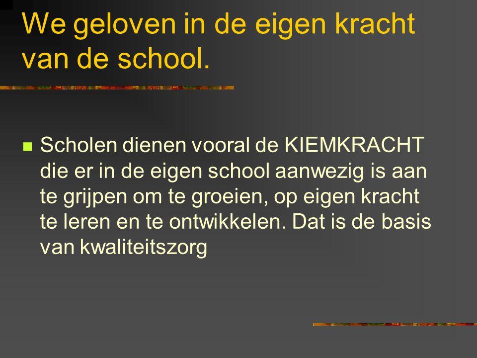 We geloven in de eigen kracht van de school. Scholen dienen vooral de KIEMKRACHT die er in de eigen school aanwezig is aan te grijpen om te groeien, o