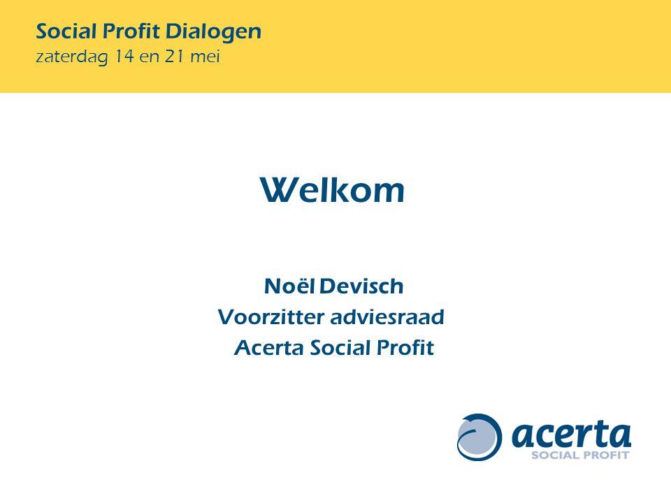 Social Profit Dialogen zaterdag 14 en 21 mei Welkom Noël Devisch Voorzitter adviesraad Acerta Social Profit