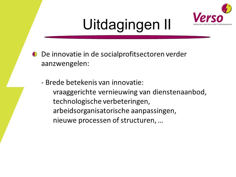 Uitdagingen II De innovatie in de socialprofitsectoren verder aanzwengelen: - Brede betekenis van innovatie: vraaggerichte vernieuwing van dienstenaanbod, technologische verbeteringen, arbeidsorganisatorische aanpassingen, nieuwe processen of structuren, …