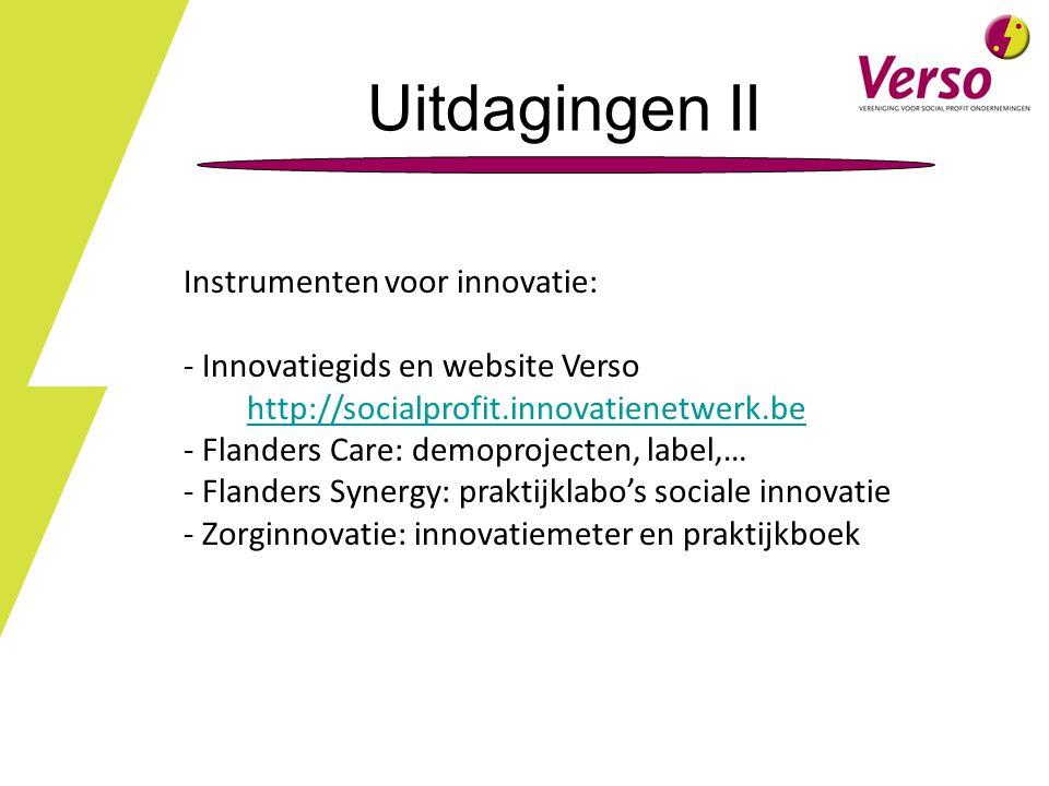 Uitdagingen II Instrumenten voor innovatie: - Innovatiegids en website Verso http://socialprofit.innovatienetwerk.be - Flanders Care: demoprojecten, label,… - Flanders Synergy: praktijklabo's sociale innovatie - Zorginnovatie: innovatiemeter en praktijkboek