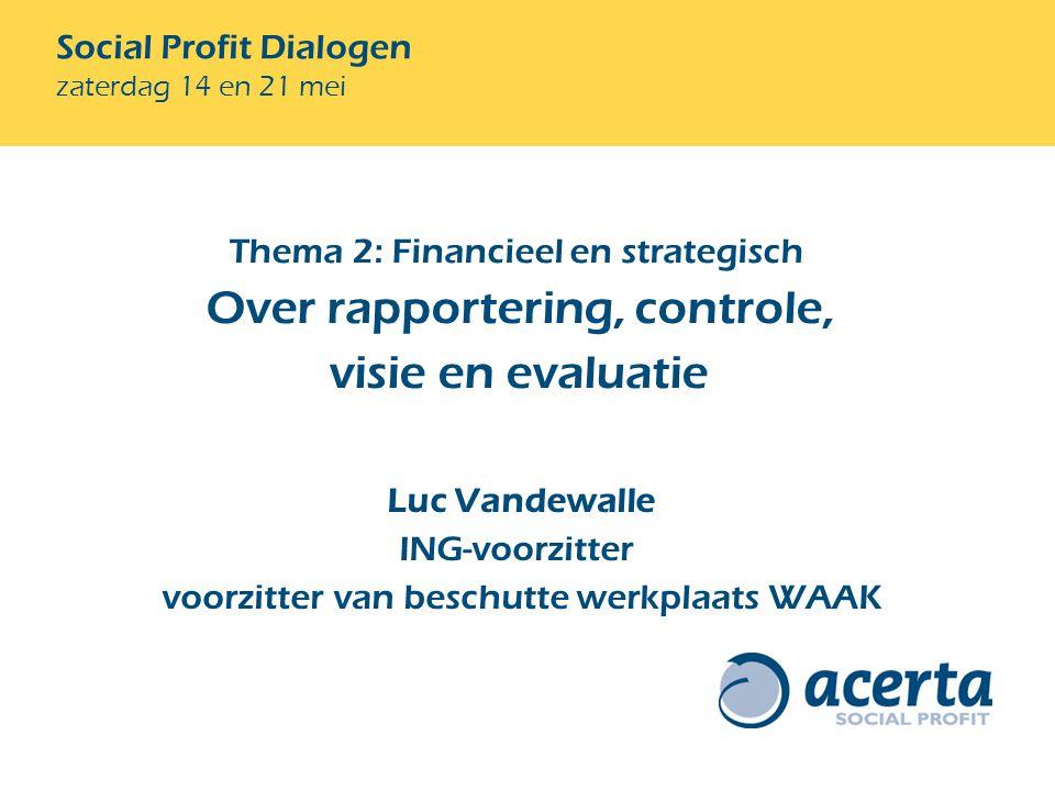 Social Profit Dialogen zaterdag 14 en 21 mei Luc Vandewalle ING-voorzitter voorzitter van beschutte werkplaats WAAK Thema 2: Financieel en strategisch Over rapportering, controle, visie en evaluatie