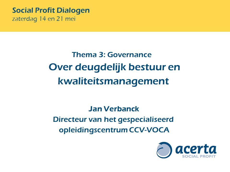 Social Profit Dialogen zaterdag 14 en 21 mei Jan Verbanck Directeur van het gespecialiseerd opleidingscentrum CCV-VOCA Thema 3: Governance Over deugdelijk bestuur en kwaliteitsmanagement