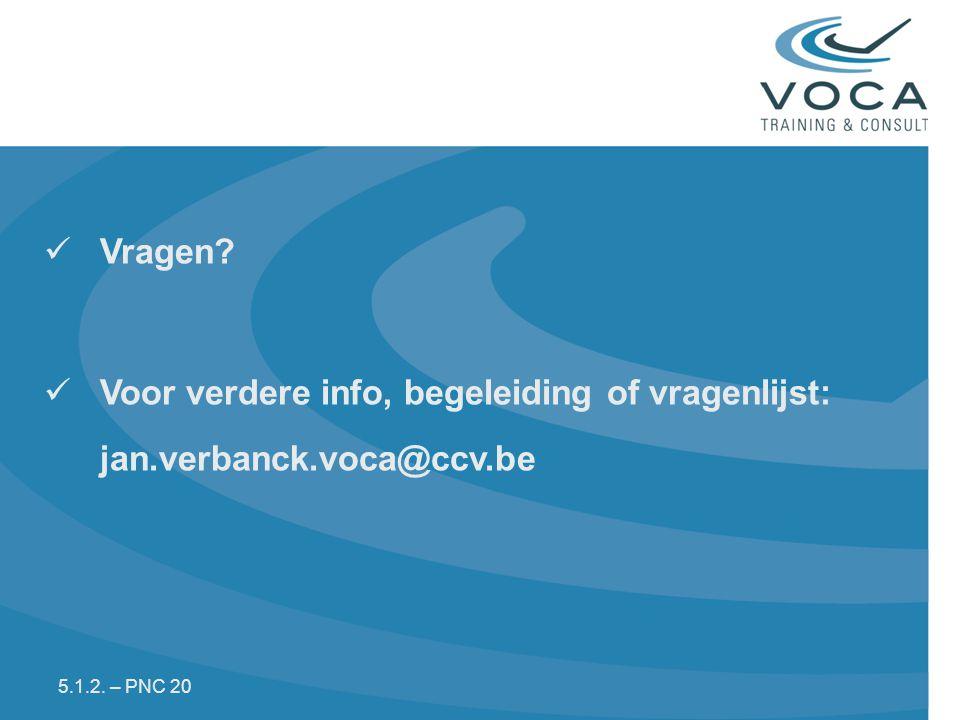 Vragen? Voor verdere info, begeleiding of vragenlijst: jan.verbanck.voca@ccv.be 5.1.2. – PNC 20