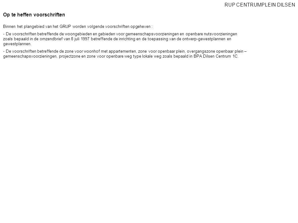 Op te heffen voorschriften RUP CENTRUMPLEIN DILSEN Binnen het plangebied van het GRUP worden volgende voorschriften opgeheven : - De voorschriften bet