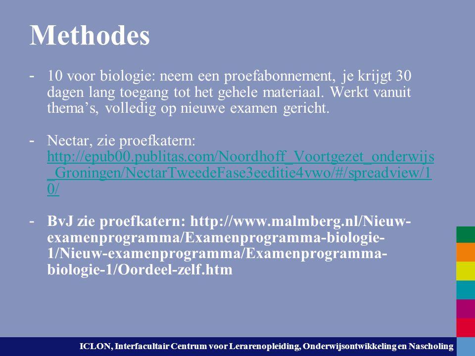 ICLON, Interfacultair Centrum voor Lerarenopleiding, Onderwijsontwikkeling en Nascholing Vrij toegankelijk, niet methode- gebonden Zie materiaal om zelf te arrangeren in vo- content.nl/stercollectie/biologie: http://www.vo- content.nl/stercollectie/biologiehttp://www.vo- content.nl/stercollectie/biologie Zie (Engelstalig): Khan academy Khanacademy.org/science/biology http://www.khanacademy.org/science/biology http://www.khanacademy.org/science/biology Kennislink: www.kennislink.nlwww.kennislink.nl Betanova: www.betanova.nlwww.betanova.nl Materiaal uit de pilot (BOS): www.nieuwebiologie.nlwww.nieuwebiologie.nl Nibi: www.nibi.nlwww.nibi.nl
