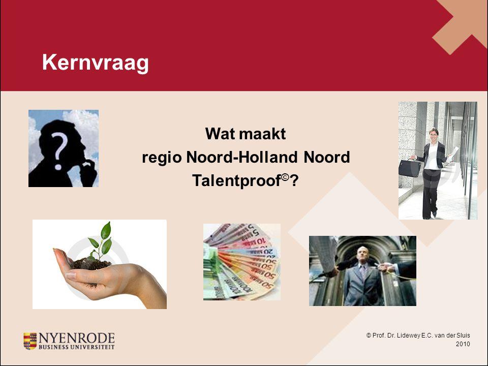 Kernvraag Wat maakt regio Noord-Holland Noord Talentproof © ? © Prof. Dr. Lidewey E.C. van der Sluis 2010