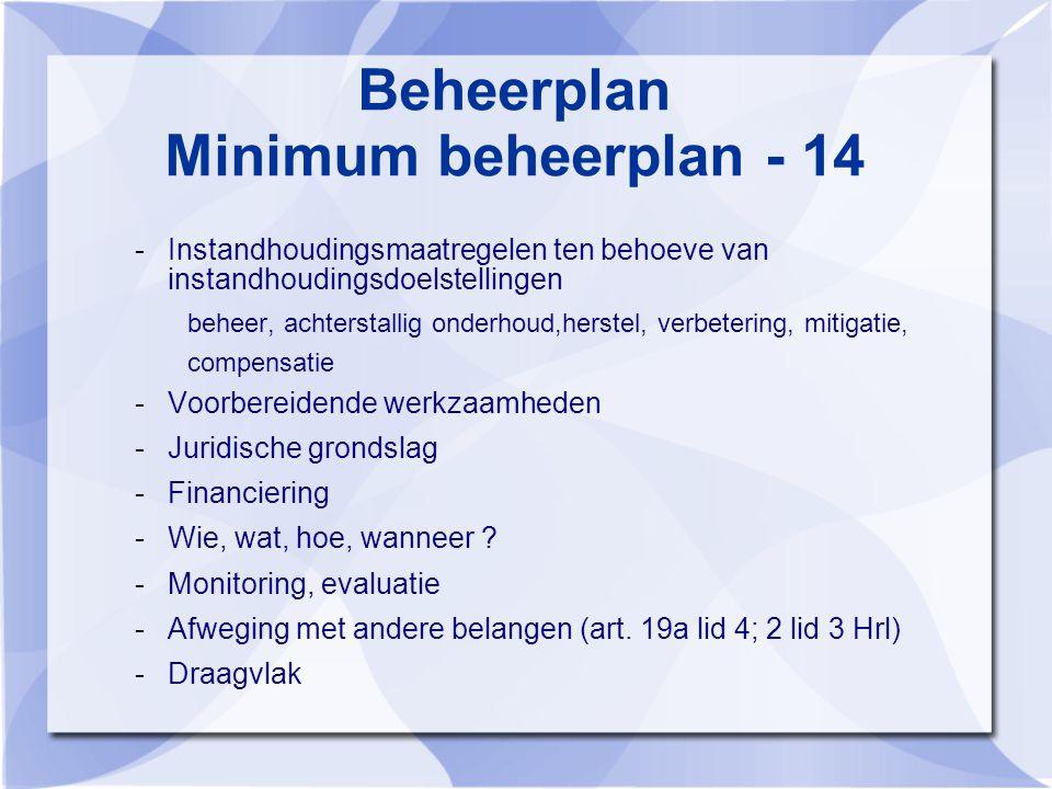 Beheerplan Minimum beheerplan - 14 -Instandhoudingsmaatregelen ten behoeve van instandhoudingsdoelstellingen beheer, achterstallig onderhoud,herstel, verbetering, mitigatie, compensatie -Voorbereidende werkzaamheden -Juridische grondslag -Financiering -Wie, wat, hoe, wanneer .