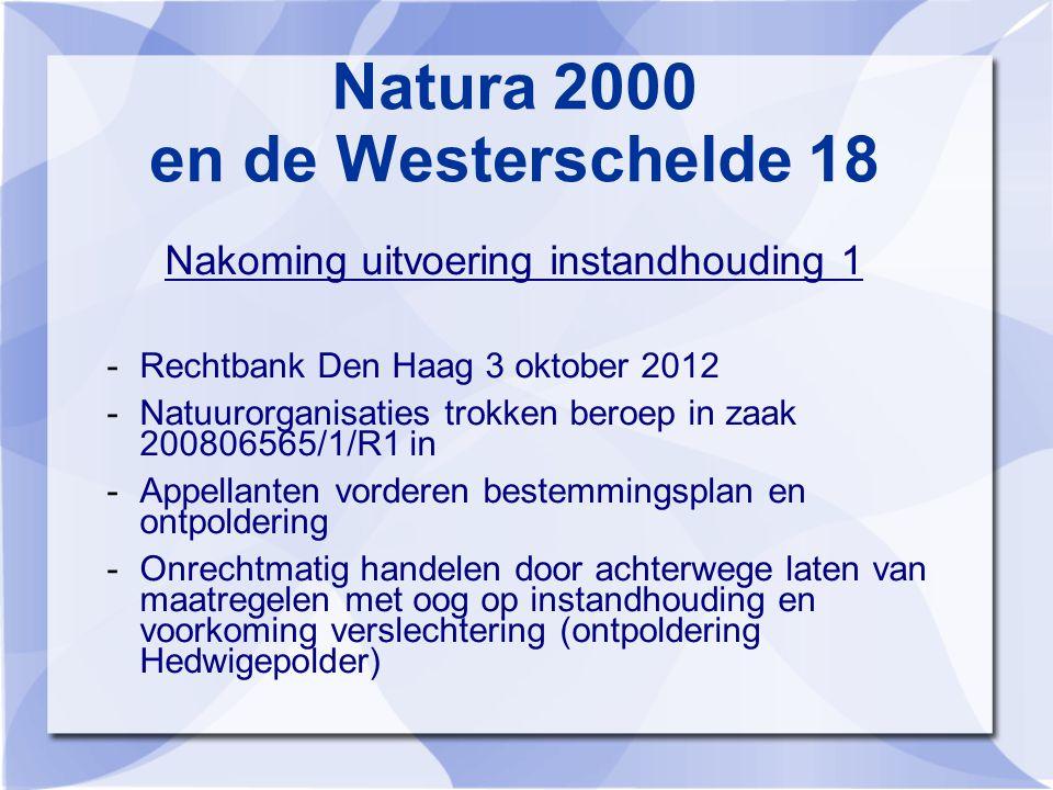Natura 2000 en de Westerschelde 18 Nakoming uitvoering instandhouding 1 -Rechtbank Den Haag 3 oktober 2012 -Natuurorganisaties trokken beroep in zaak 200806565/1/R1 in -Appellanten vorderen bestemmingsplan en ontpoldering -Onrechtmatig handelen door achterwege laten van maatregelen met oog op instandhouding en voorkoming verslechtering (ontpoldering Hedwigepolder)