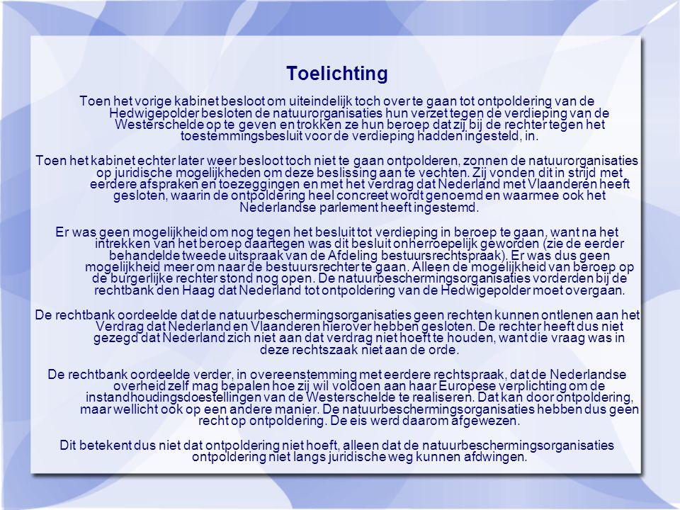 Toelichting Toen het vorige kabinet besloot om uiteindelijk toch over te gaan tot ontpoldering van de Hedwigepolder besloten de natuurorganisaties hun verzet tegen de verdieping van de Westerschelde op te geven en trokken ze hun beroep dat zij bij de rechter tegen het toestemmingsbesluit voor de verdieping hadden ingesteld, in.