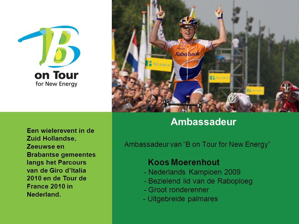 Ambassadeur Ambassadeur van B on Tour for New Energy Koos Moerenhout - Nederlands Kampioen 2009 - Bezielend lid van de Raboploeg - Groot ronderenner - Uitgebreide palmares Een wielerevent in de Zuid Hollandse, Zeeuwse en Brabantse gemeentes langs het Parcours van de Giro d'Italia 2010 en de Tour de France 2010 in Nederland.