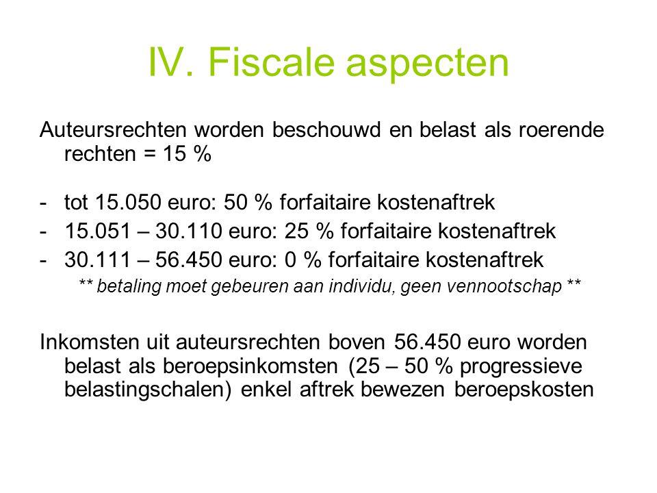 IV. Fiscale aspecten Auteursrechten worden beschouwd en belast als roerende rechten = 15 % -tot 15.050 euro: 50 % forfaitaire kostenaftrek -15.051 – 3