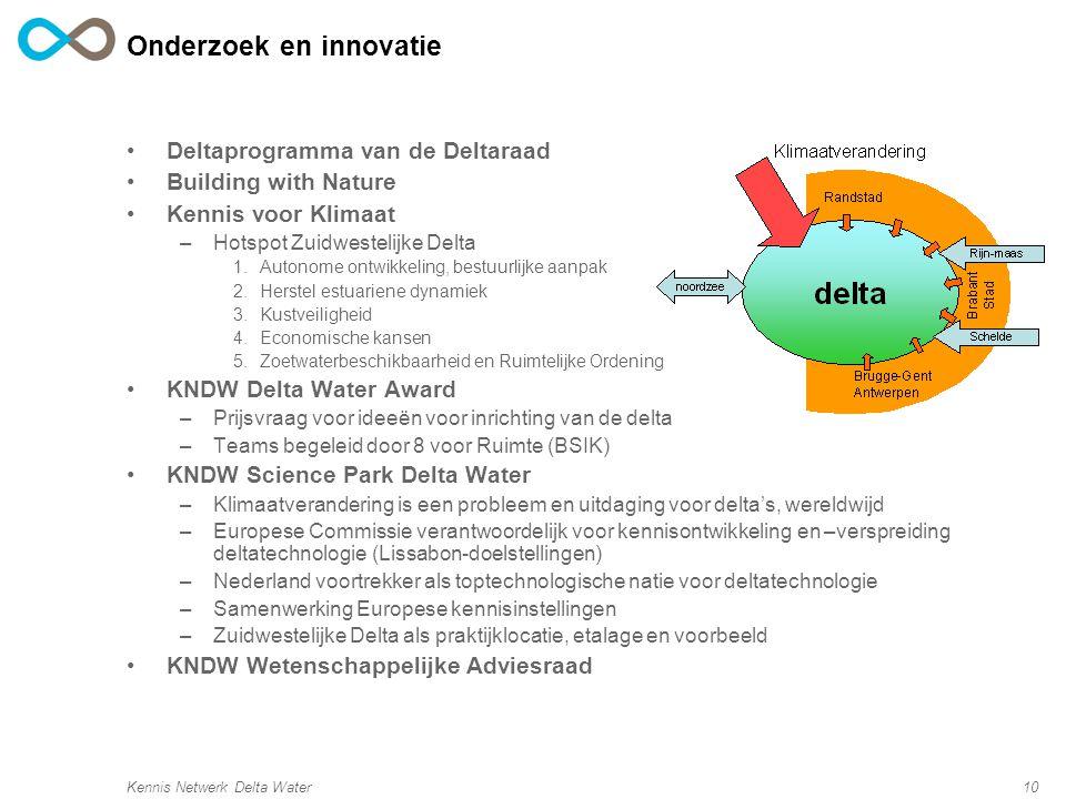 Kennis Netwerk Delta Water10 Onderzoek en innovatie Deltaprogramma van de Deltaraad Building with Nature Kennis voor Klimaat –Hotspot Zuidwestelijke Delta 1.Autonome ontwikkeling, bestuurlijke aanpak 2.Herstel estuariene dynamiek 3.Kustveiligheid 4.Economische kansen 5.Zoetwaterbeschikbaarheid en Ruimtelijke Ordening KNDW Delta Water Award –Prijsvraag voor ideeën voor inrichting van de delta –Teams begeleid door 8 voor Ruimte (BSIK) KNDW Science Park Delta Water –Klimaatverandering is een probleem en uitdaging voor delta's, wereldwijd –Europese Commissie verantwoordelijk voor kennisontwikkeling en –verspreiding deltatechnologie (Lissabon-doelstellingen) –Nederland voortrekker als toptechnologische natie voor deltatechnologie –Samenwerking Europese kennisinstellingen –Zuidwestelijke Delta als praktijklocatie, etalage en voorbeeld KNDW Wetenschappelijke Adviesraad