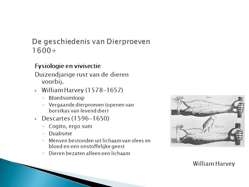 Fysiologie en vivisectie Duizendjarige rust van de dieren voorbij.  William Harvey (1578-1657) ◦ Bloedsomloop ◦ Vergaande dierproeven (openen van bor