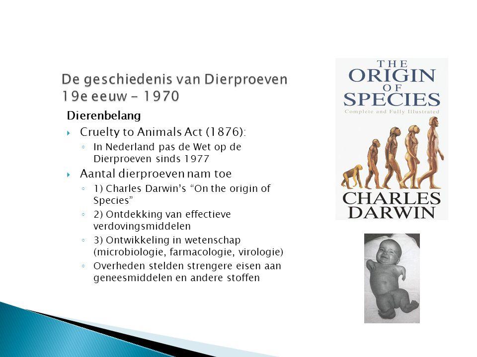 Dierenbelang  Cruelty to Animals Act (1876): ◦ In Nederland pas de Wet op de Dierproeven sinds 1977  Aantal dierproeven nam toe ◦ 1) Charles Darwin'