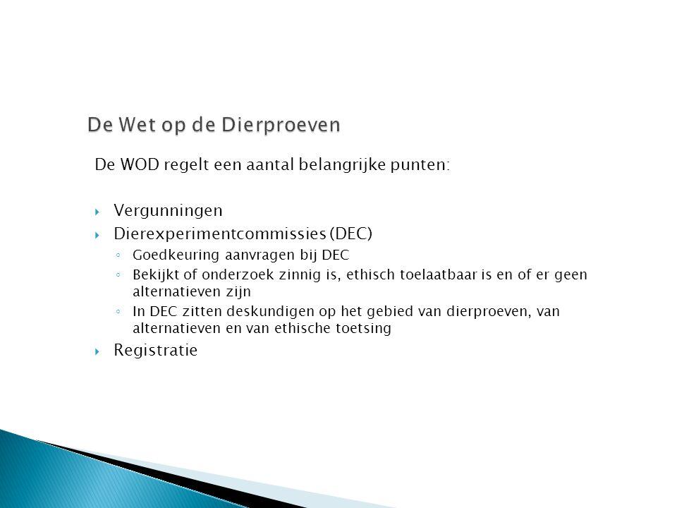 De WOD regelt een aantal belangrijke punten:  Vergunningen  Dierexperimentcommissies (DEC) ◦ Goedkeuring aanvragen bij DEC ◦ Bekijkt of onderzoek zi