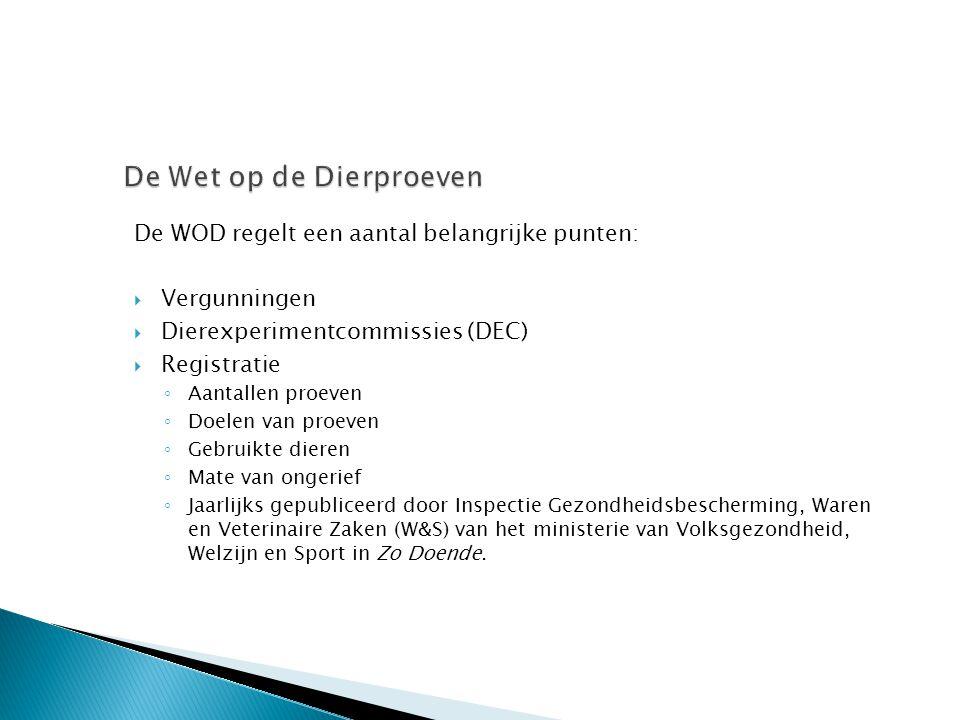 De WOD regelt een aantal belangrijke punten:  Vergunningen  Dierexperimentcommissies (DEC)  Registratie ◦ Aantallen proeven ◦ Doelen van proeven ◦