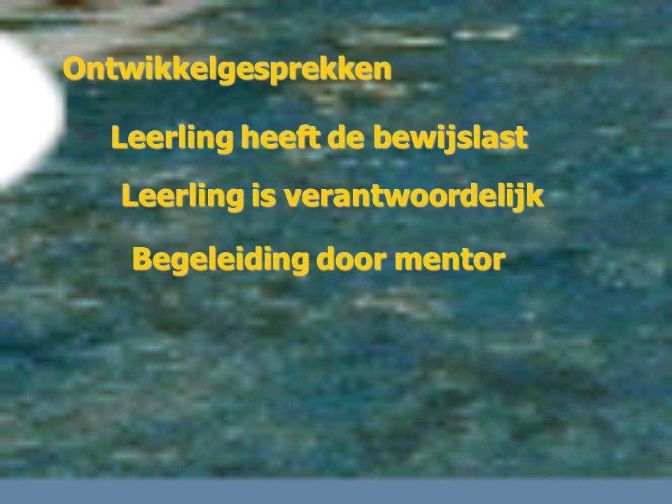 Ontwikkelgesprekken Leerling heeft de bewijslast Leerling is verantwoordelijk Begeleiding door mentor