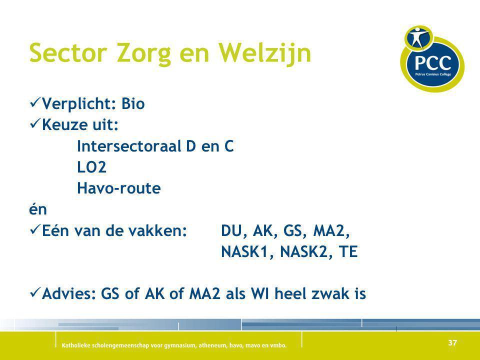 37 Sector Zorg en Welzijn Verplicht: Bio Keuze uit: Intersectoraal D en C LO2 Havo-route én Eén van de vakken: DU, AK, GS, MA2, NASK1, NASK2, TE Advie
