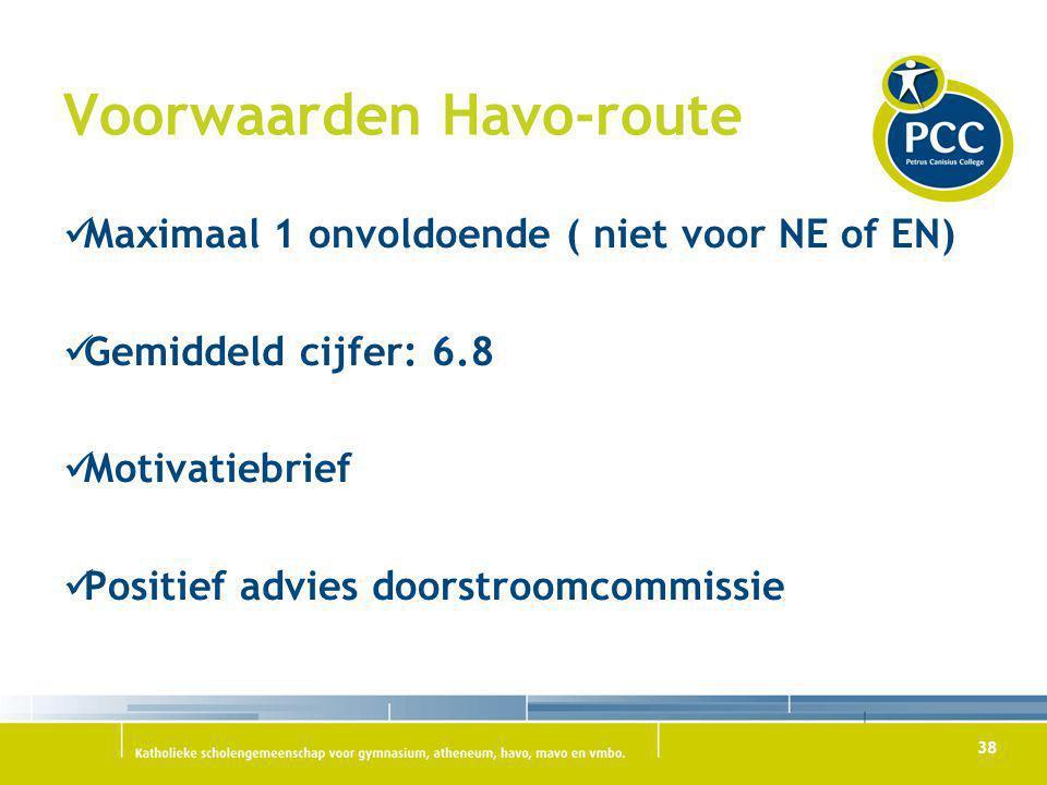 38 Voorwaarden Havo-route Maximaal 1 onvoldoende ( niet voor NE of EN) Gemiddeld cijfer: 6.8 Motivatiebrief Positief advies doorstroomcommissie