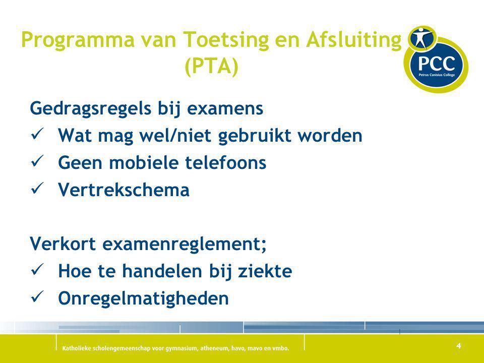 4 Programma van Toetsing en Afsluiting (PTA) Gedragsregels bij examens Wat mag wel/niet gebruikt worden Geen mobiele telefoons Vertrekschema Verkort e