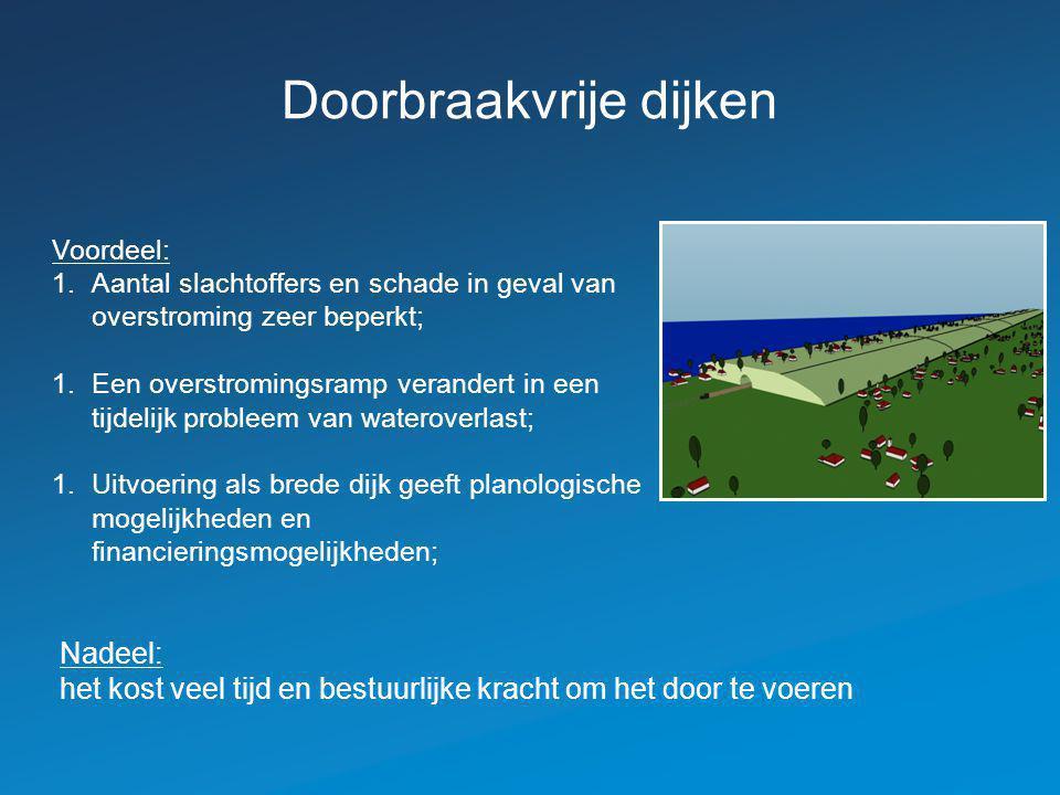 Doorbraakvrije dijken Voordeel: 1.Aantal slachtoffers en schade in geval van overstroming zeer beperkt; 1.Een overstromingsramp verandert in een tijde