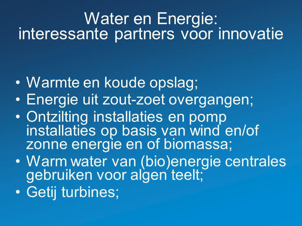 Water en Energie: interessante partners voor innovatie Warmte en koude opslag; Energie uit zout-zoet overgangen; Ontzilting installaties en pomp installaties op basis van wind en/of zonne energie en of biomassa; Warm water van (bio)energie centrales gebruiken voor algen teelt; Getij turbines;