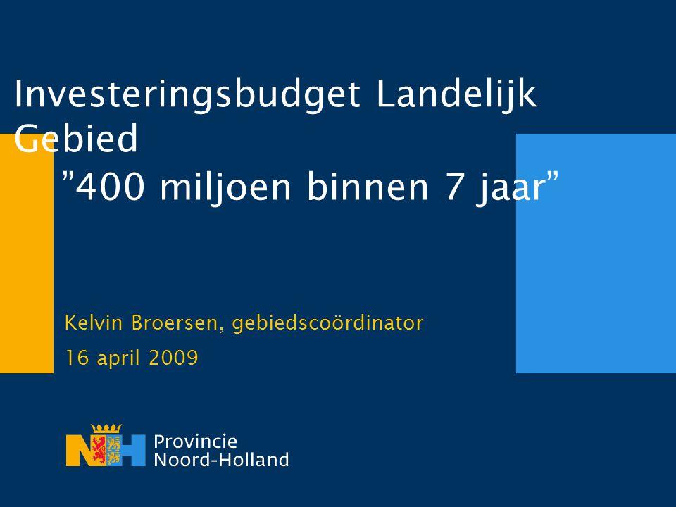 Investeringsbudget Landelijk Gebied Kelvin Broersen, gebiedscoördinator 16 april 2009 400 miljoen binnen 7 jaar
