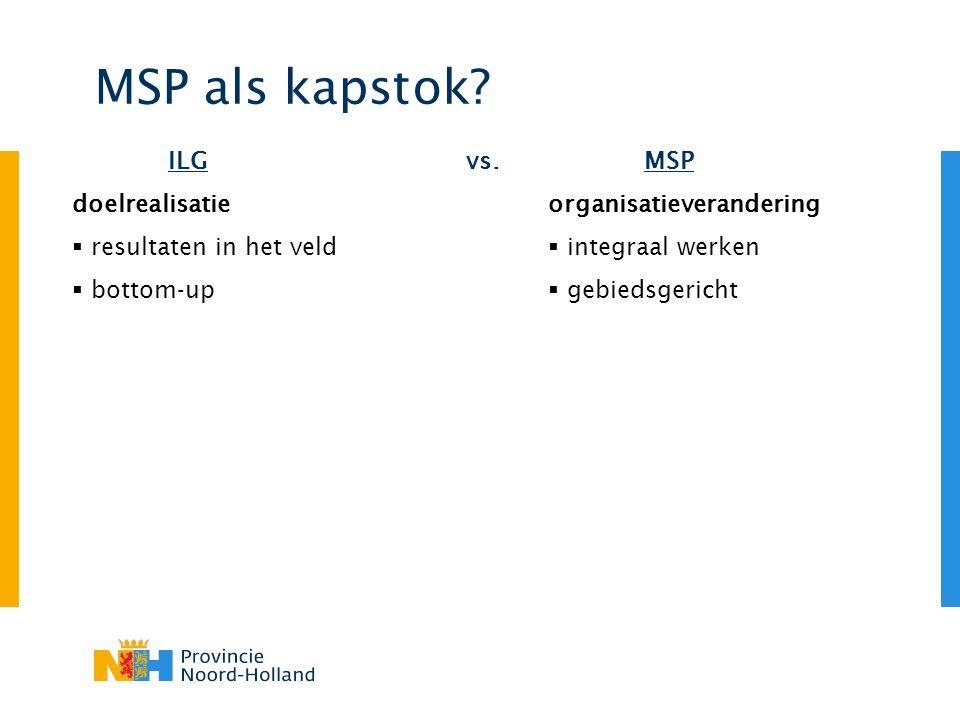 MSP als kapstok? vs.MSP organisatieverandering  integraal werken  gebiedsgericht ILG doelrealisatie  resultaten in het veld  bottom-up