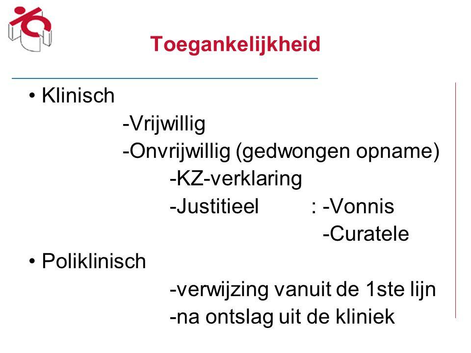 Toegankelijkheid Klinisch -Vrijwillig -Onvrijwillig (gedwongen opname) -KZ-verklaring -Justitieel: -Vonnis -Curatele Poliklinisch -verwijzing vanuit d