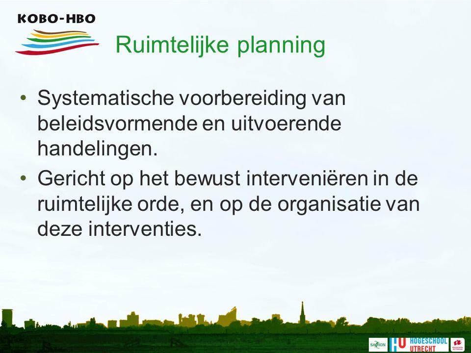 Ruimtelijke planning Systematische voorbereiding van beleidsvormende en uitvoerende handelingen. Gericht op het bewust interveniëren in de ruimtelijke