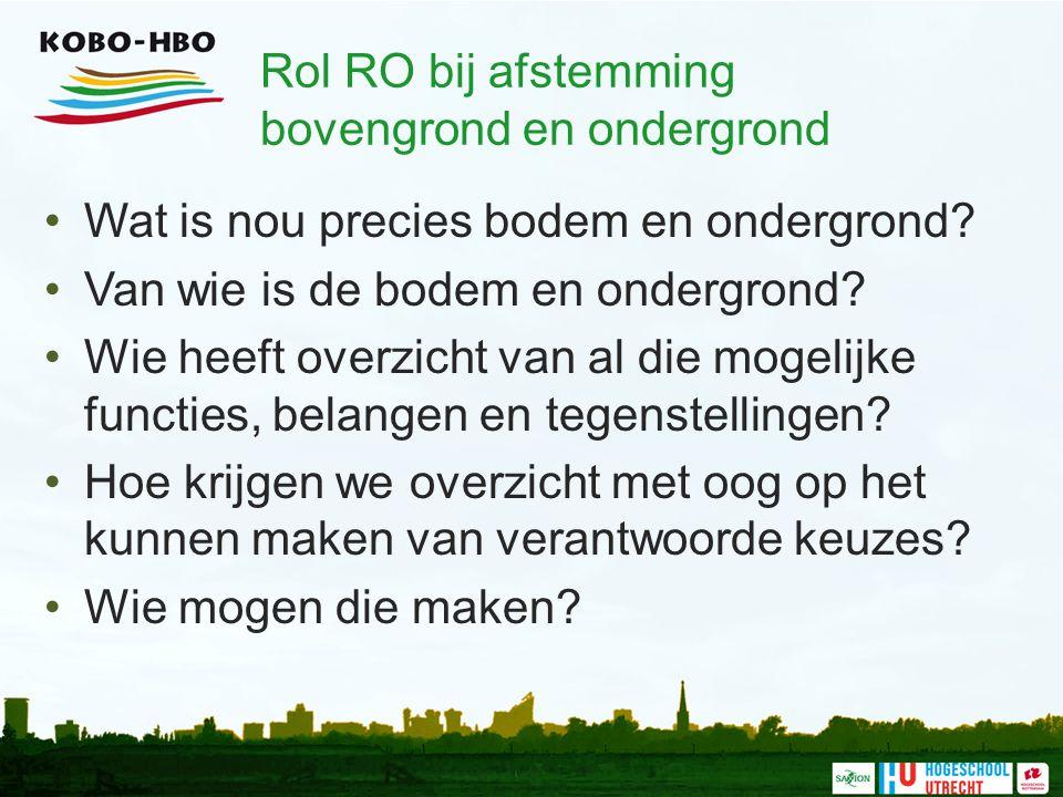 Rol RO bij afstemming bovengrond en ondergrond Wat is nou precies bodem en ondergrond? Van wie is de bodem en ondergrond? Wie heeft overzicht van al d
