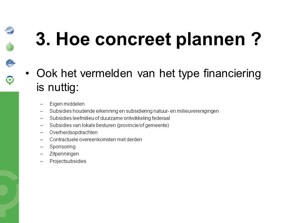 3. Hoe concreet plannen ? Ook het vermelden van het type financiering is nuttig: –Eigen middelen –Subsidies houdende erkenning en subsidiering natuur-