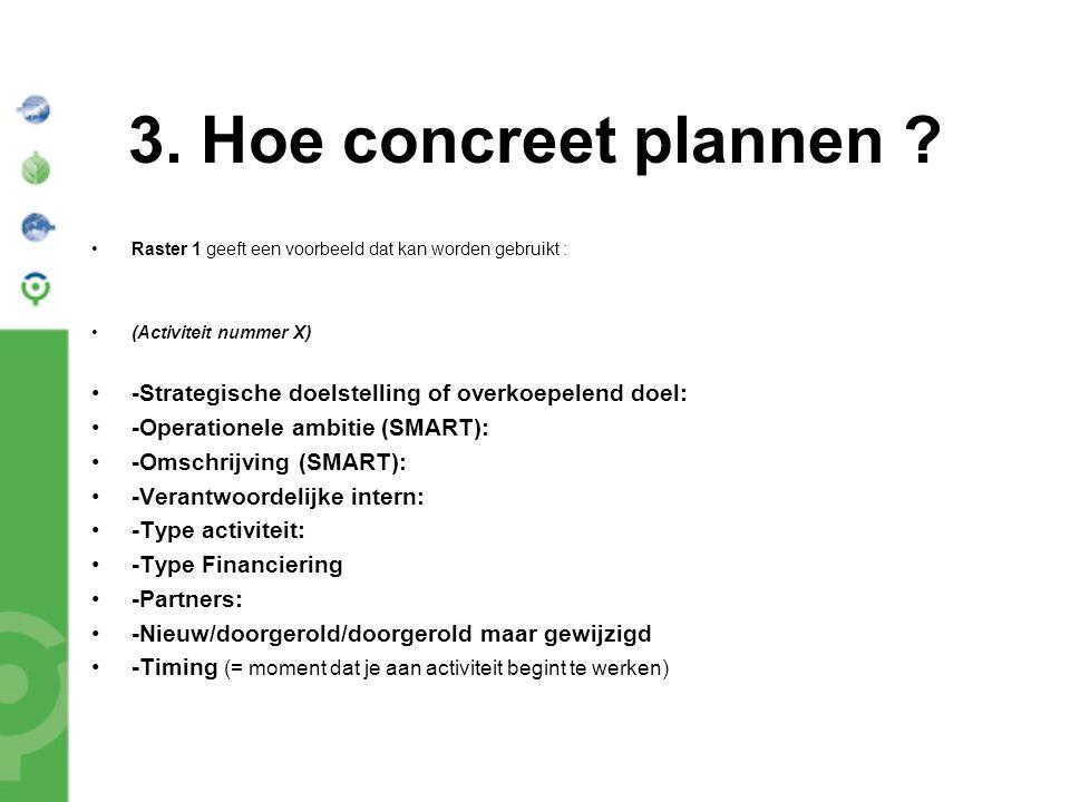 3. Hoe concreet plannen ? Raster 1 geeft een voorbeeld dat kan worden gebruikt : (Activiteit nummer X) -Strategische doelstelling of overkoepelend doe