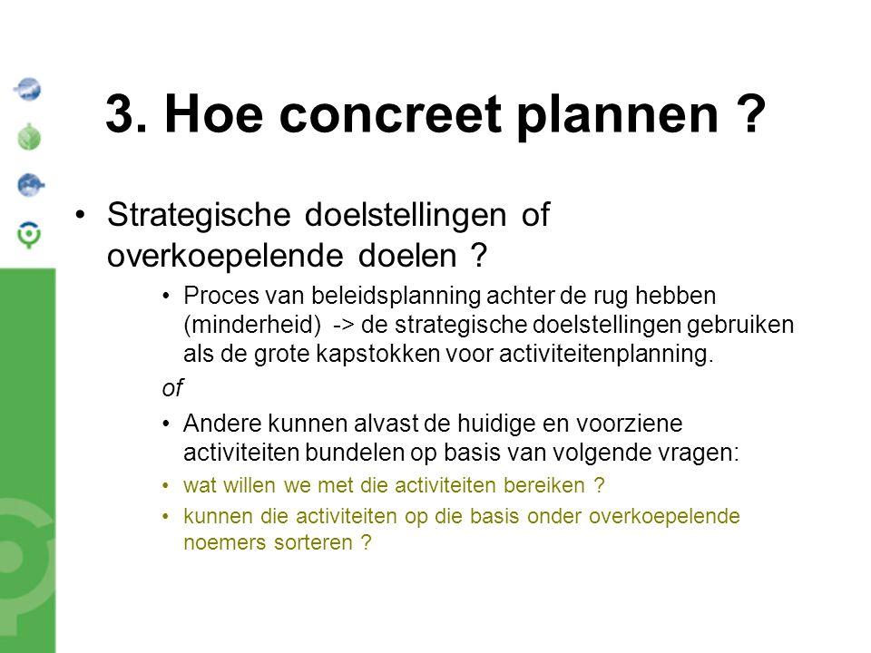 3. Hoe concreet plannen ? Strategische doelstellingen of overkoepelende doelen ? Proces van beleidsplanning achter de rug hebben (minderheid) -> de st