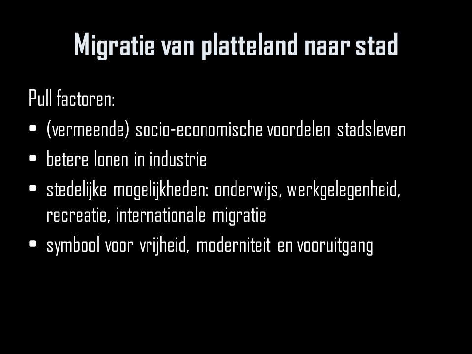 Migratie van platteland naar stad Pull factoren: (vermeende) socio-economische voordelen stadsleven betere lonen in industrie stedelijke mogelijkheden: onderwijs, werkgelegenheid, recreatie, internationale migratie symbool voor vrijheid, moderniteit en vooruitgang