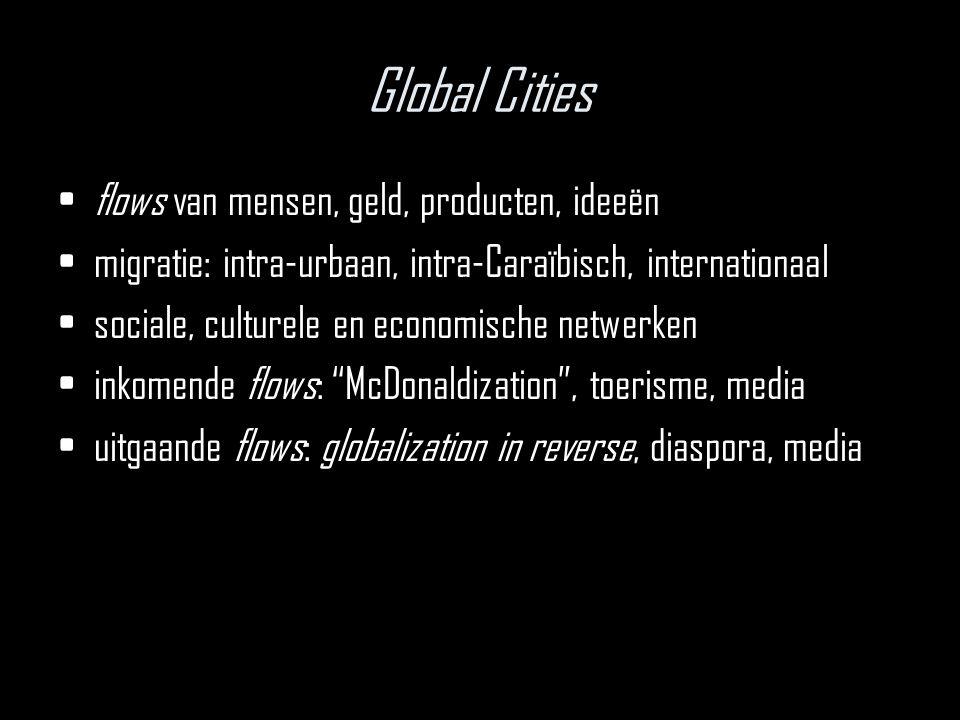 Global Cities flows van mensen, geld, producten, ideeën migratie: intra-urbaan, intra-Caraïbisch, internationaal sociale, culturele en economische netwerken inkomende flows: McDonaldization , toerisme, media uitgaande flows: globalization in reverse, diaspora, media