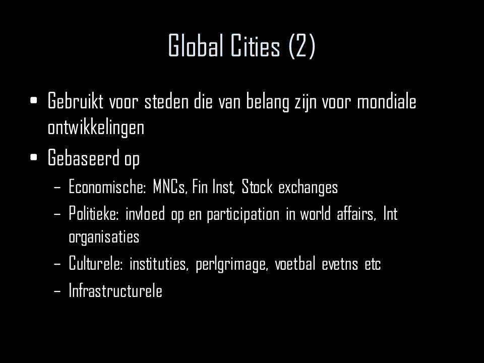 Global Cities (2) Gebruikt voor steden die van belang zijn voor mondiale ontwikkelingen Gebaseerd op –Economische: MNCs, Fin Inst, Stock exchanges –Politieke: invloed op en participation in world affairs, Int organisaties –Culturele: instituties, perlgrimage, voetbal evetns etc –Infrastructurele
