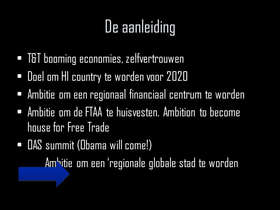 De aanleiding T&T booming economies, zelfvertrouwen Doel om HI country te worden voor 2020 Ambitie om een regionaal financiaal centrum te worden Ambitie om de FTAA te huisvesten.