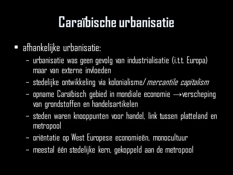 Caraïbische urbanisatie afhankelijke urbanisatie: –urbanisatie was geen gevolg van industrialisatie (i.t.t. Europa) maar van externe invloeden –stedel