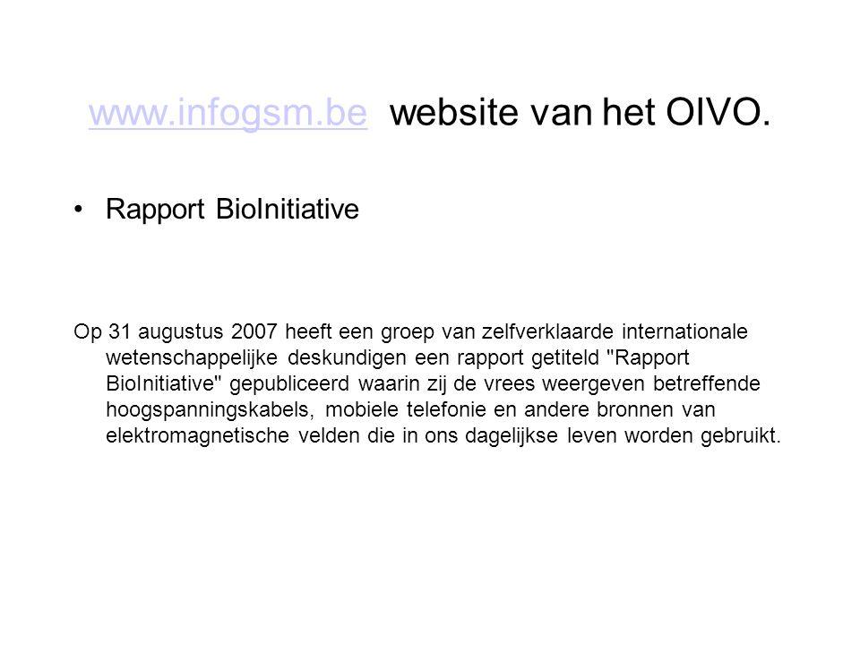www.infogsm.bewww.infogsm.be website van het OIVO. Rapport BioInitiative Op 31 augustus 2007 heeft een groep van zelfverklaarde internationale wetensc