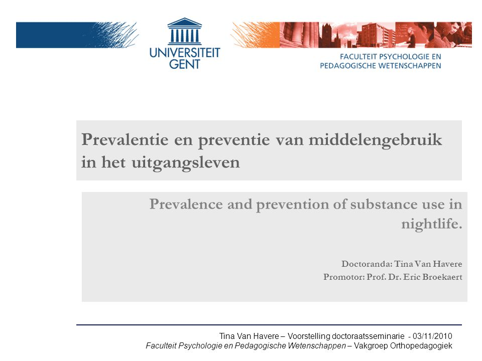 Tina Van Havere – Voorstelling doctoraatsseminarie - 03/11/2010 Faculteit Psychologie en Pedagogische Wetenschappen – Vakgroep Orthopedagogiek Prevalentie en preventie van middelengebruik in het uitgangsleven Prevalence and prevention of substance use in nightlife.