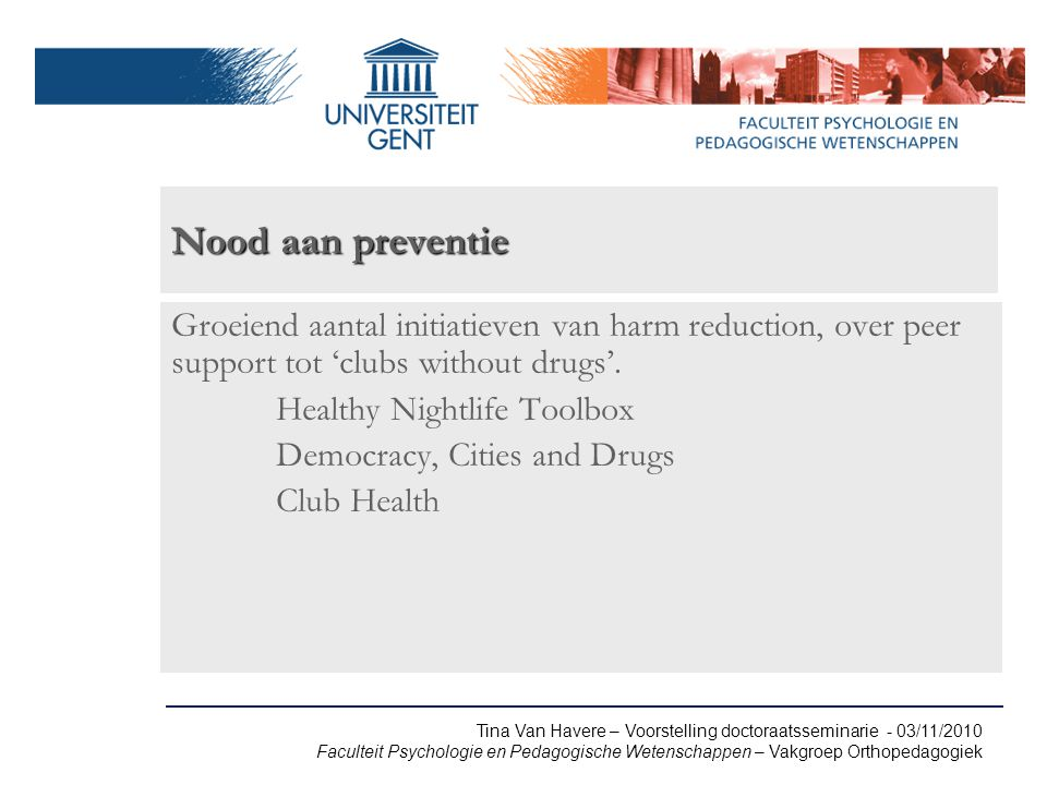 Tina Van Havere – Voorstelling doctoraatsseminarie - 03/11/2010 Faculteit Psychologie en Pedagogische Wetenschappen – Vakgroep Orthopedagogiek Nood aan preventie Groeiend aantal initiatieven van harm reduction, over peer support tot 'clubs without drugs'.