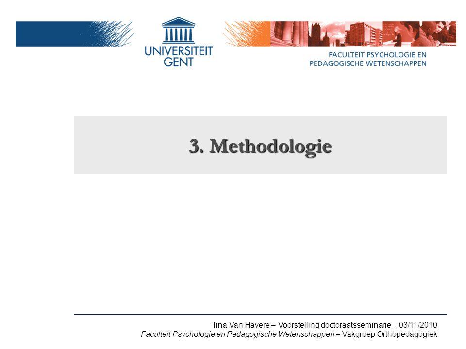 Tina Van Havere – Voorstelling doctoraatsseminarie - 03/11/2010 Faculteit Psychologie en Pedagogische Wetenschappen – Vakgroep Orthopedagogiek 3.