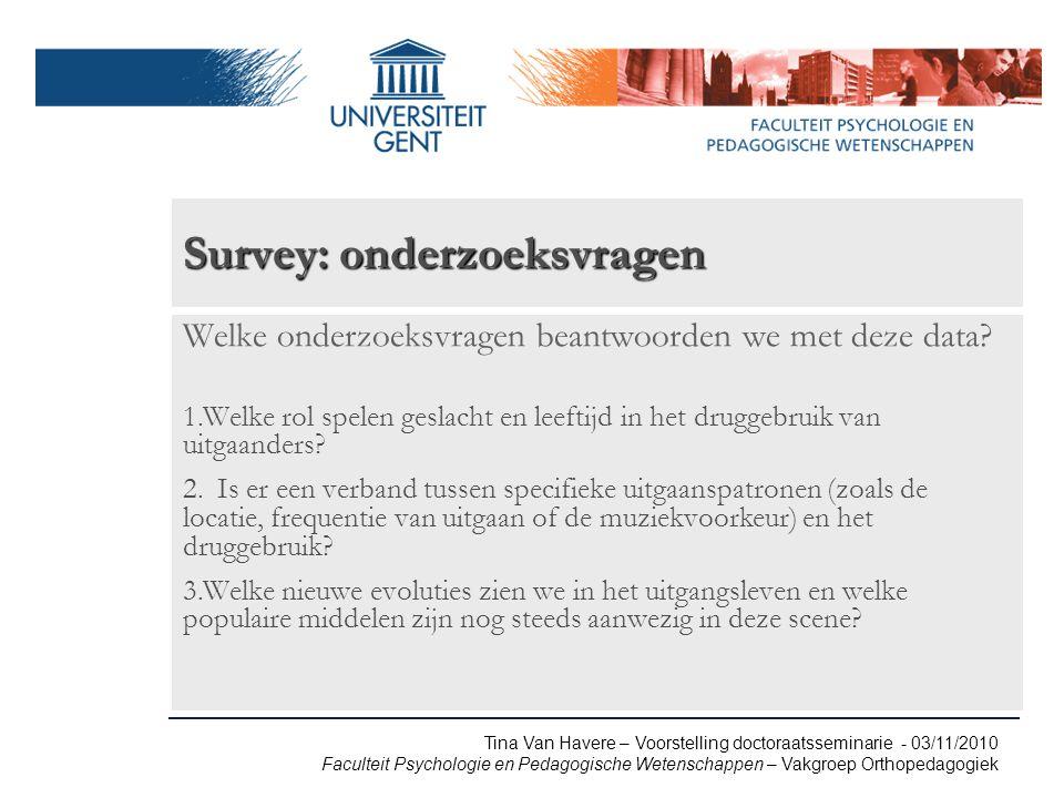 Tina Van Havere – Voorstelling doctoraatsseminarie - 03/11/2010 Faculteit Psychologie en Pedagogische Wetenschappen – Vakgroep Orthopedagogiek Survey: onderzoeksvragen Welke onderzoeksvragen beantwoorden we met deze data.